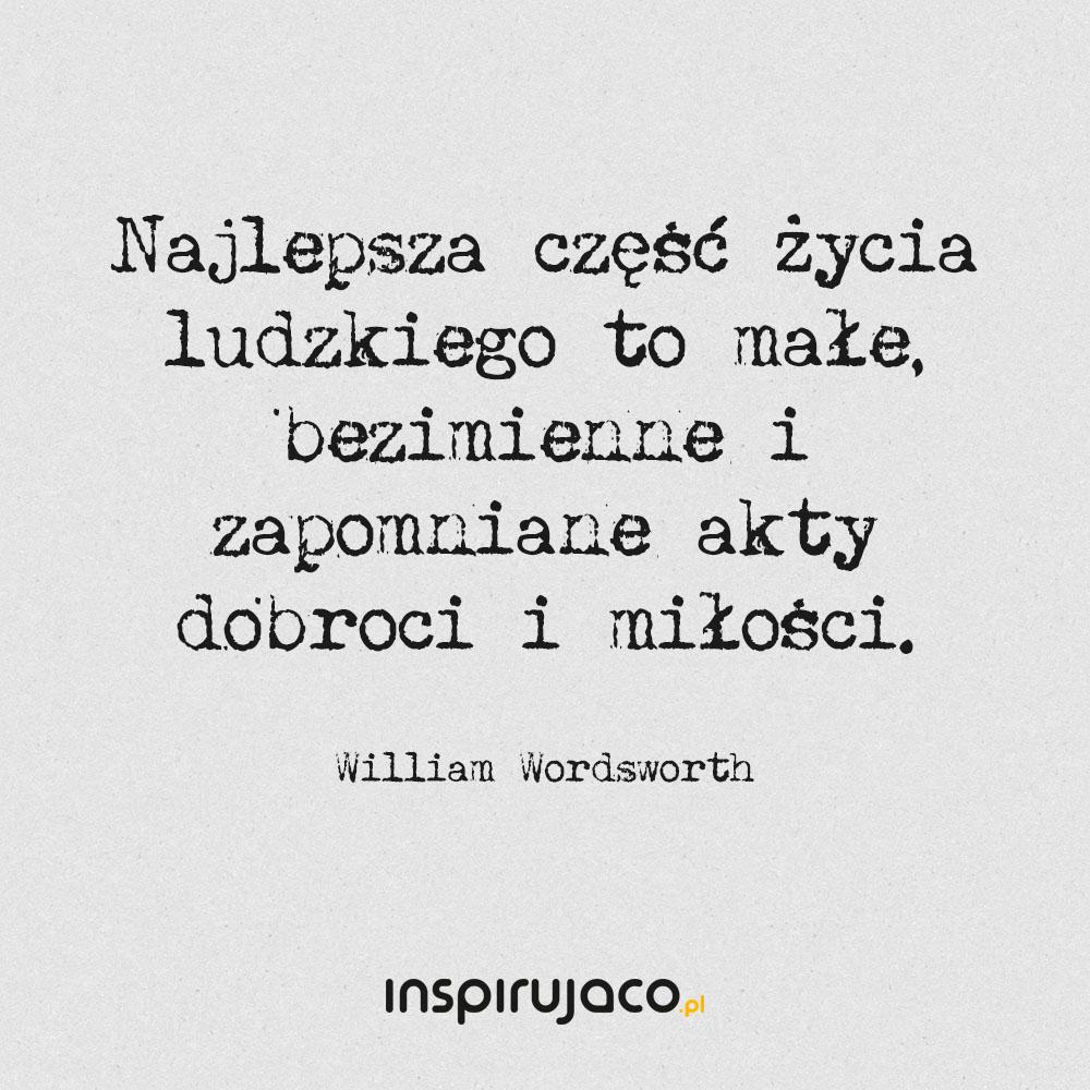 Najlepsza część życia ludzkiego to małe, bezimienne i zapomniane akty dobroci i miłości. - William Wordsworth