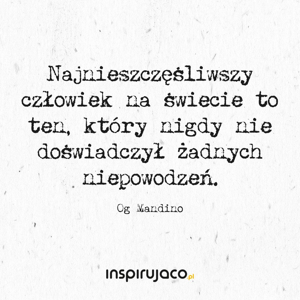 Najnieszczęśliwszy człowiek na świecie to ten, który nigdy nie doświadczył żadnych niepowodzeń. - Og Mandino