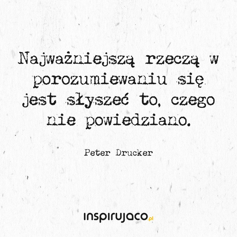 Najważniejszą rzeczą w porozumiewaniu się jest słyszeć to, czego nie powiedziano. - Peter Drucker
