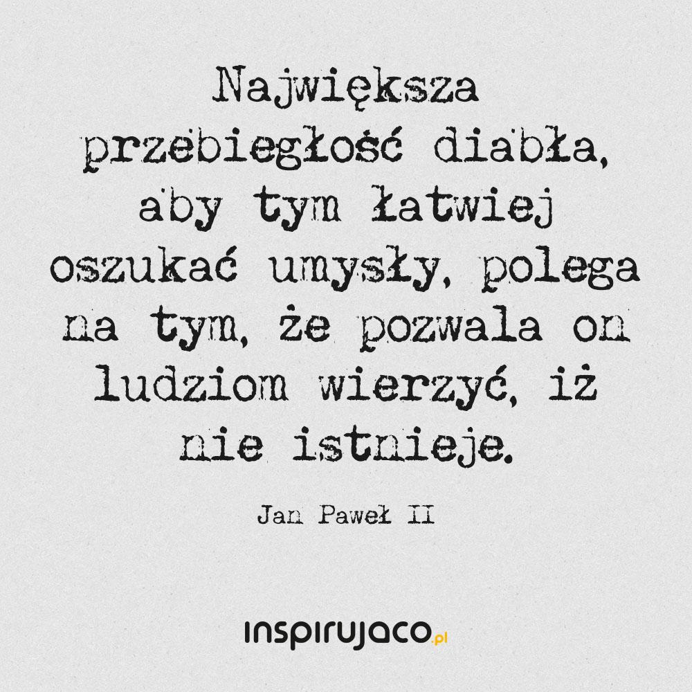 Największa przebiegłość diabła, aby tym łatwiej oszukać umysły, polega na tym, że pozwala on ludziom wierzyć, iż nie istnieje. - Jan Paweł II