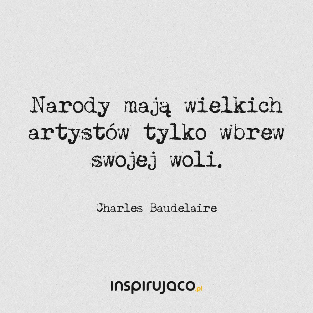 Narody mają wielkich artystów tylko wbrew swojej woli. - Charles Baudelaire