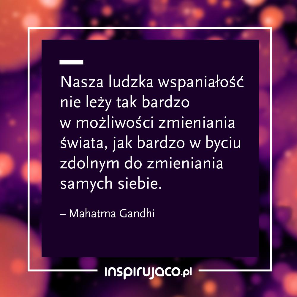 Nasza ludzka wspaniałość nie leży tak bardzo w możliwości zmieniania świata, jak bardzo w byciu zdolnym do zmieniania samych siebie.  - Mahatma Gandhi