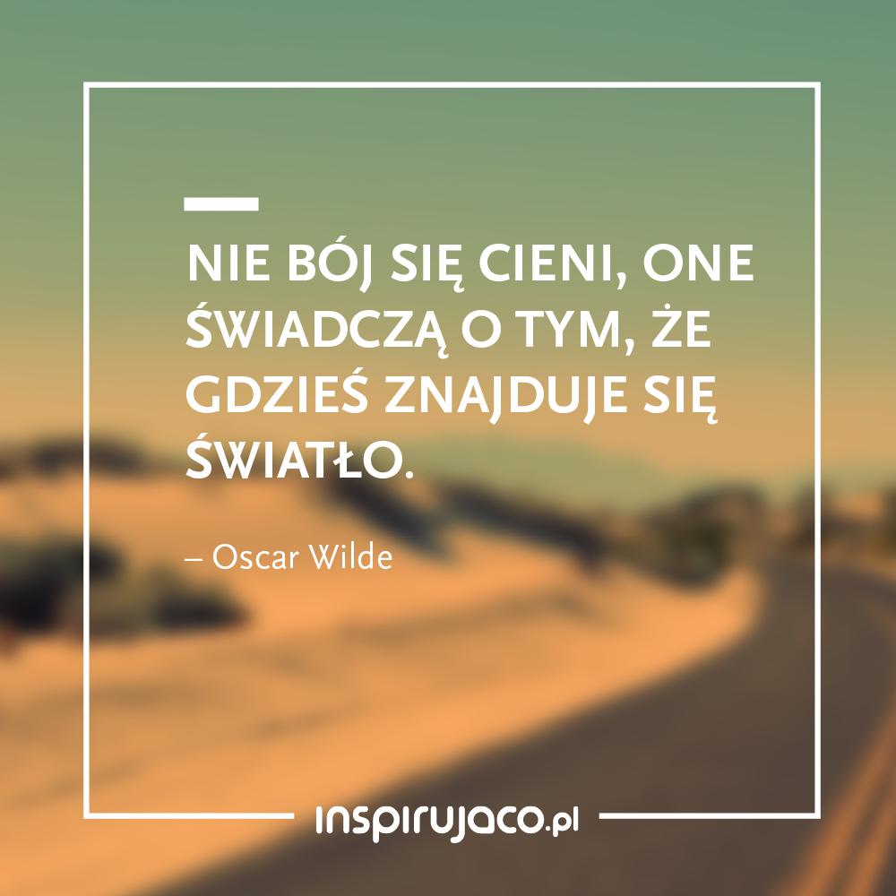 Nie bój się cieni, one świadczą o tym, że gdzieś znajduje się światło. - Oscar Wilde