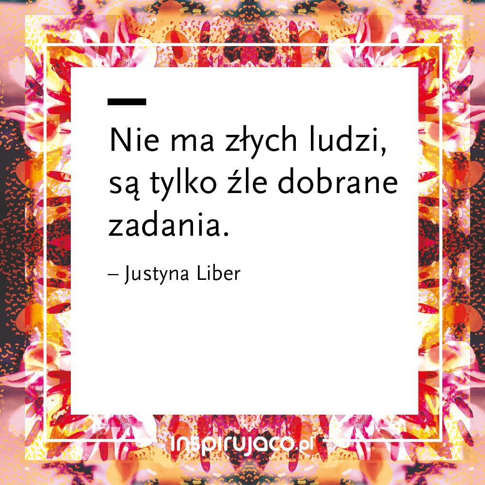Nie ma złych ludzi, są tylko źle dobrane zadania.  - Justyna Liber