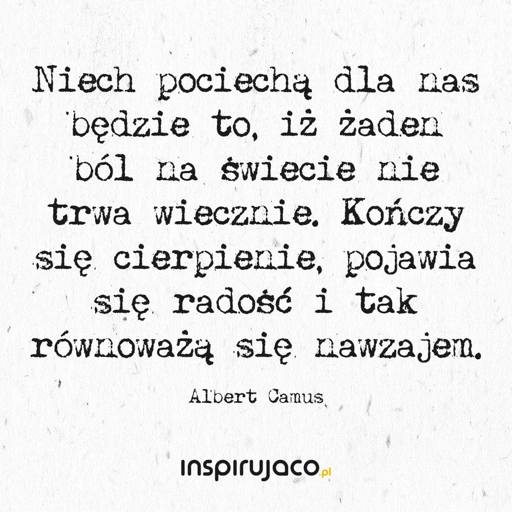Niech pociechą dla nas będzie to, iż żaden ból na świecie nie trwa wiecznie. Kończy się cierpienie, pojawia się radość i tak równoważą się nawzajem. - Albert Camus