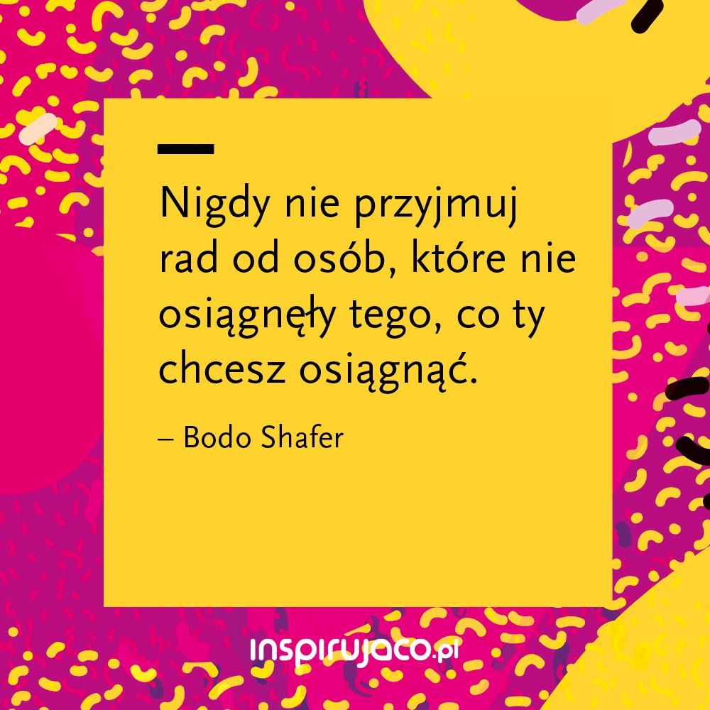 Nigdy nie przyjmuj rad od osób, które nie osiągnęły tego, co ty chcesz osiągnąć. - Bodo Shafer