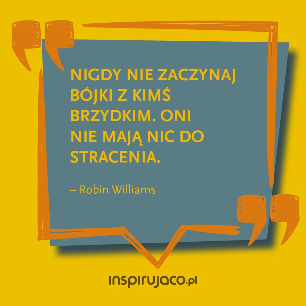 Nigdy nie zaczynaj bójki z kimś brzydkim. Oni nie mają nic do stracenia. - Robin Williams