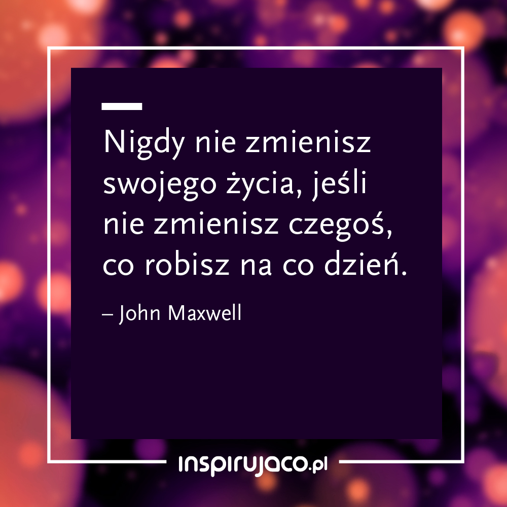 Nigdy nie zmienisz swojego życia, jeśli nie zmienisz czegoś, co robisz na co dzień.  - John Maxwell