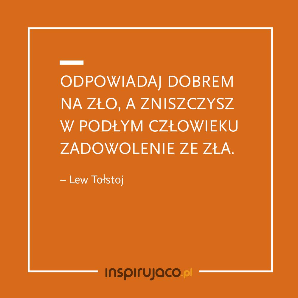 Odpowiadaj dobrem na zło, a zniszczysz w podłym człowieku zadowolenie ze zła. - Lew Tołstoj