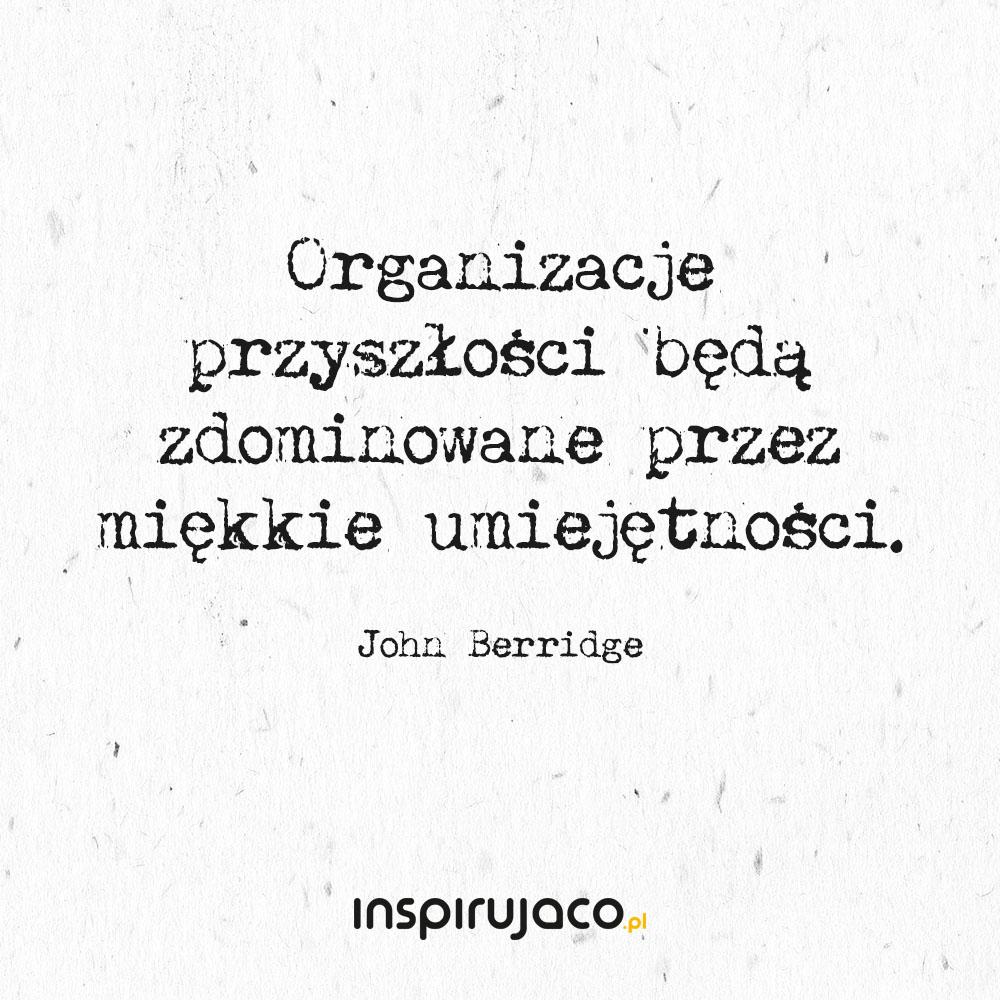 Organizacje przyszłości będą zdominowane przez miękkie umiejętności. - John Berridge