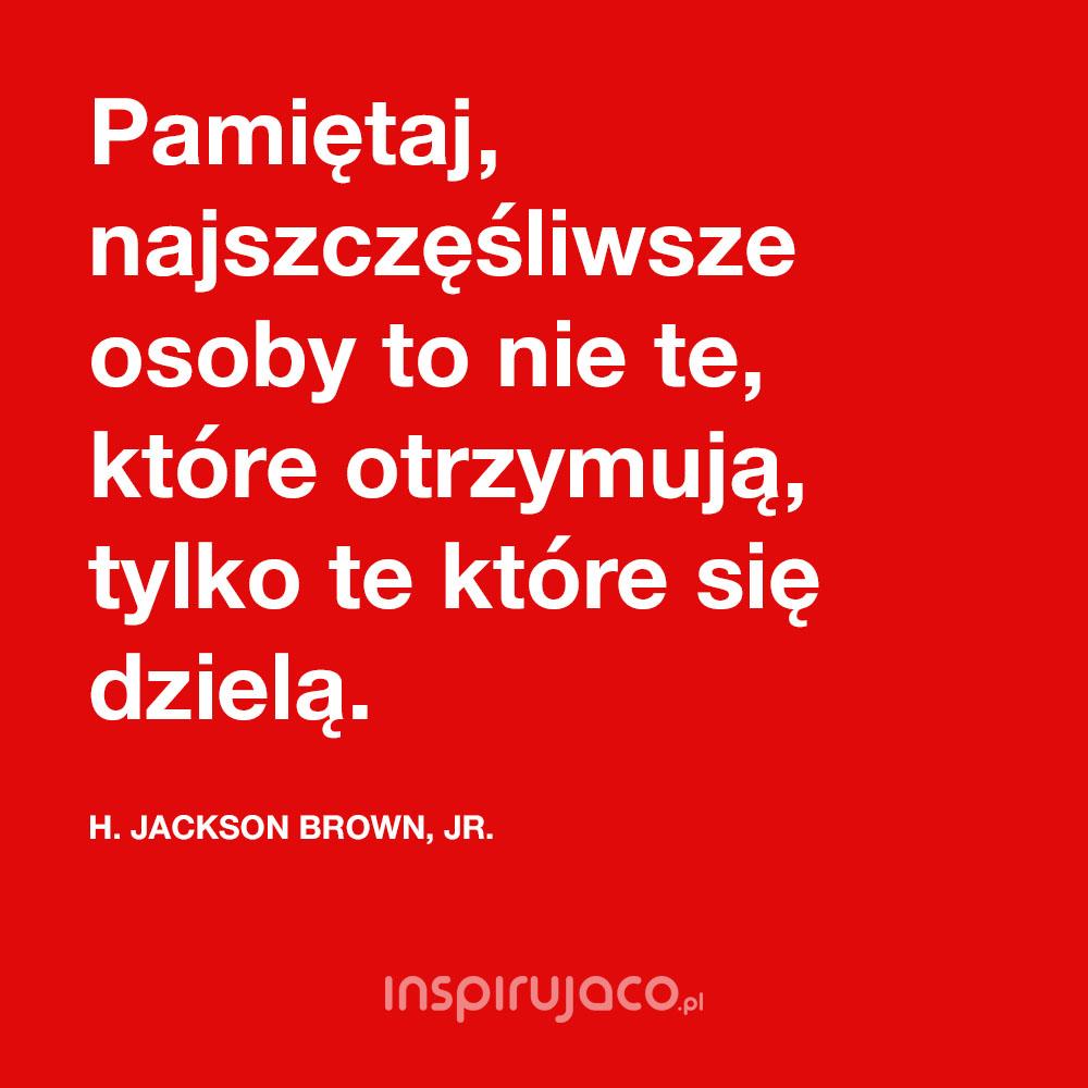 Pamiętaj, najszczęśliwsze osoby to nie te, które otrzymują, tylko te które się dzielą. - H. Jackson Brown, Jr.