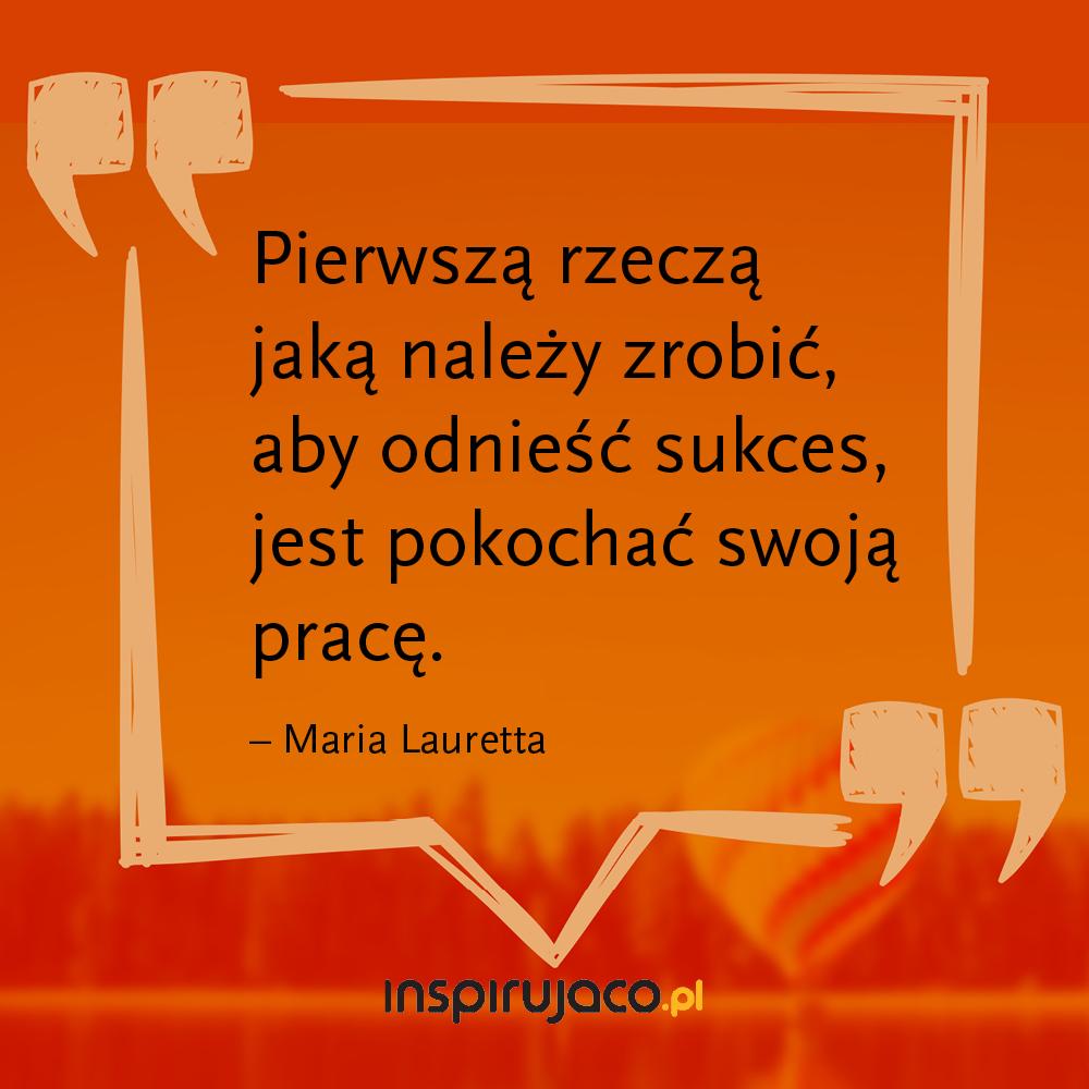 Pierwszą rzeczą jaką należy zrobić, aby odnieść sukces, jest pokochać swoja prace.  - Maria Lauretta