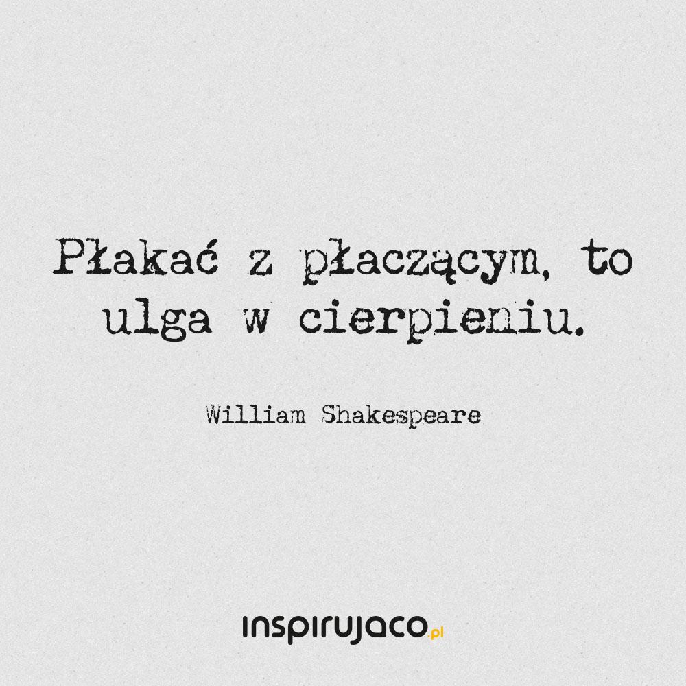 Płakać z płaczącym, to ulga w cierpieniu. - William Shakespeare