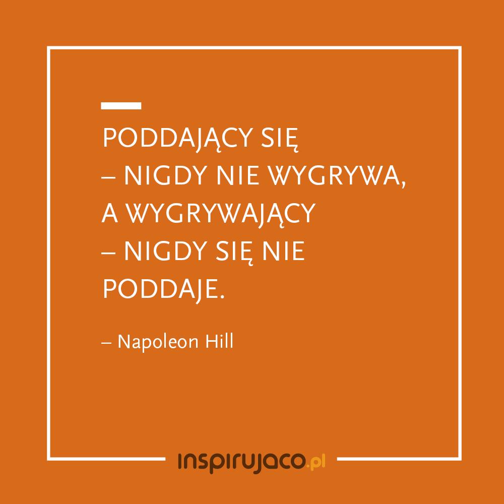 Poddający się – nigdy nie wygrywa, a wygrywający – nigdy się nie poddaje. - Napoleon Hill