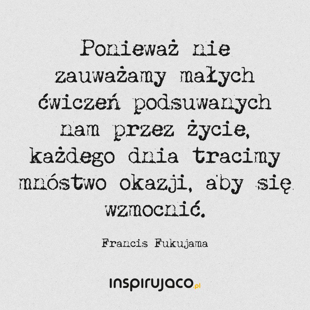 Ponieważ nie zauważamy małych ćwiczeń podsuwanych nam przez życie, każdego dnia tracimy mnóstwo okazji, aby się wzmocnić. - Francis Fukujama