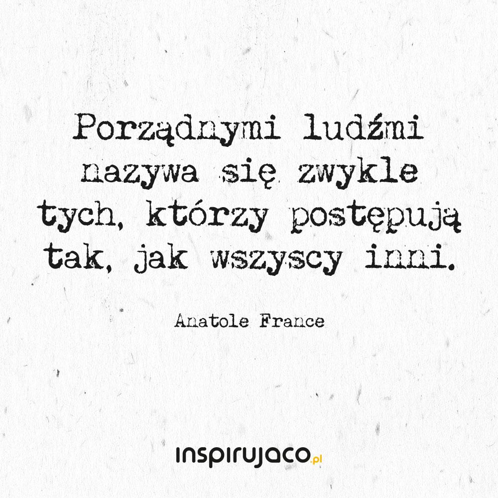 Porządnymi ludźmi nazywa się zwykle tych, którzy postępują tak, jak wszyscy inni. - Anatole France