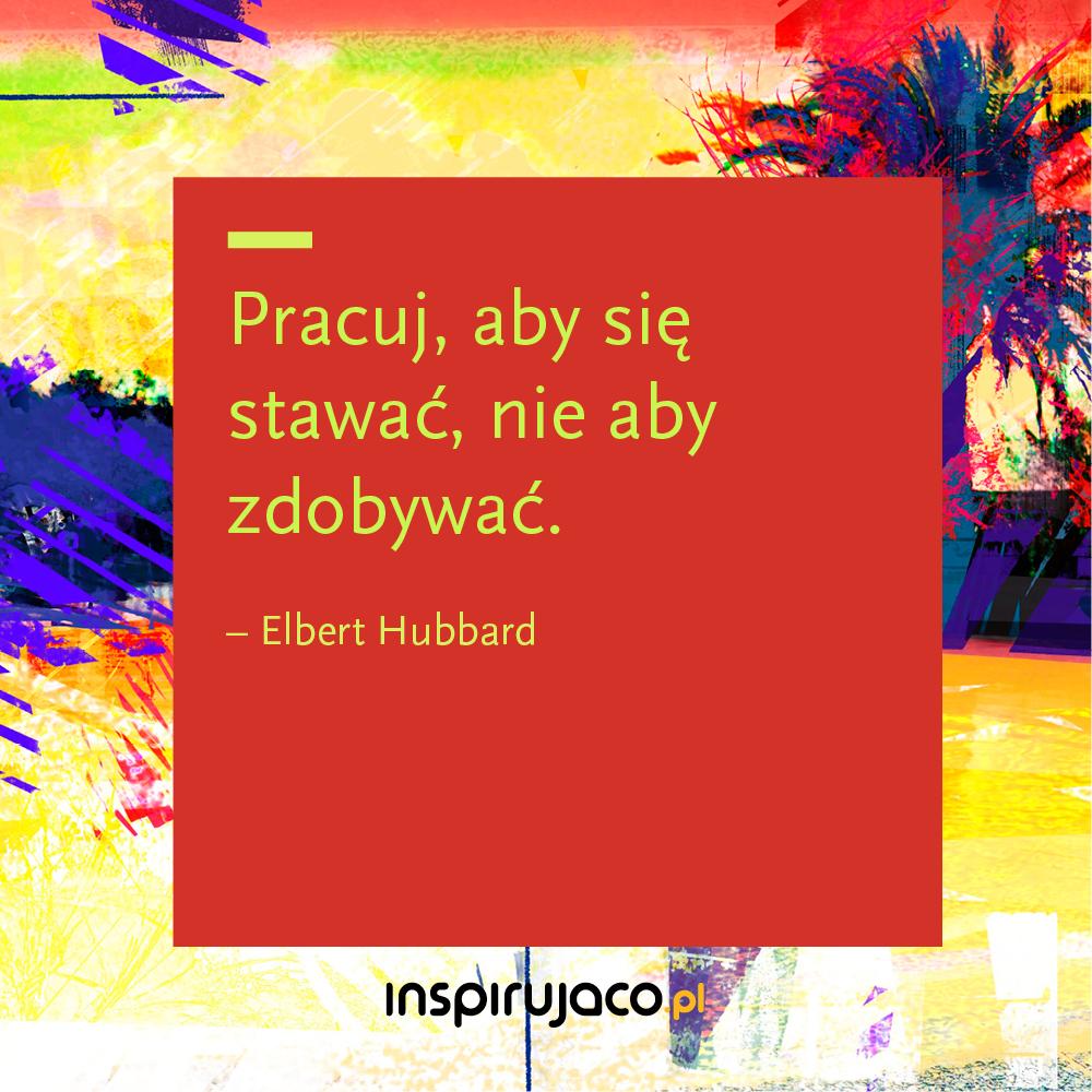 Pracuj, aby się stawać, nie aby zdobywać. - Elbert Hubbard