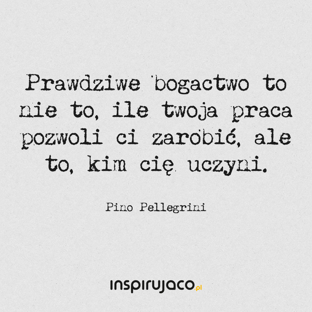 Prawdziwe bogactwo to nie to, ile twoja praca pozwoli ci zarobić, ale to, kim cię uczyni. - Pino Pellegrini