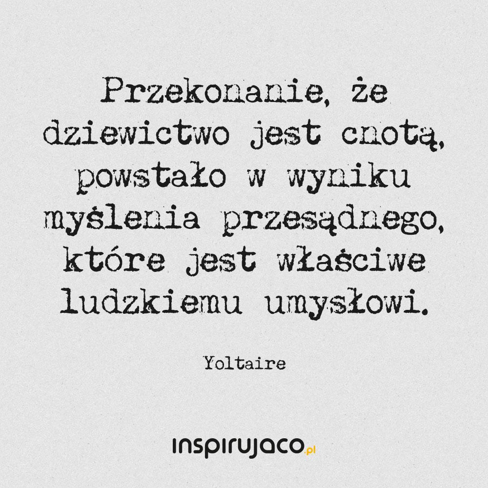 Przekonanie, że dziewictwo jest cnotą, powstało w wyniku myślenia przesądnego, które jest właściwe ludzkiemu umysłowi. - Yoltaire
