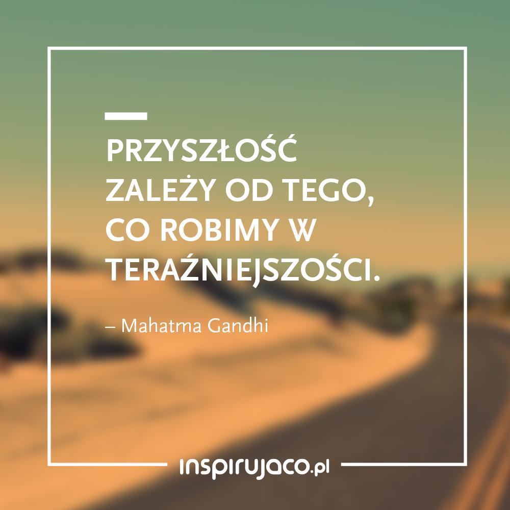 Przyszłość zależy od tego, co robimy w teraźniejszości. - Mahatma Gandhi