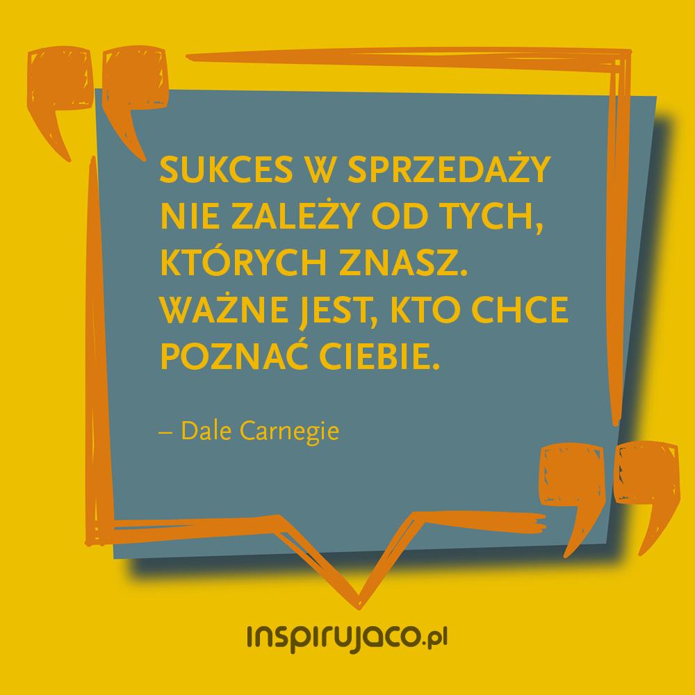 Sukces w sprzedaży nie zależy od tych, których znasz. Ważne jest, kto chce poznać ciebie. - Dale Carnegie