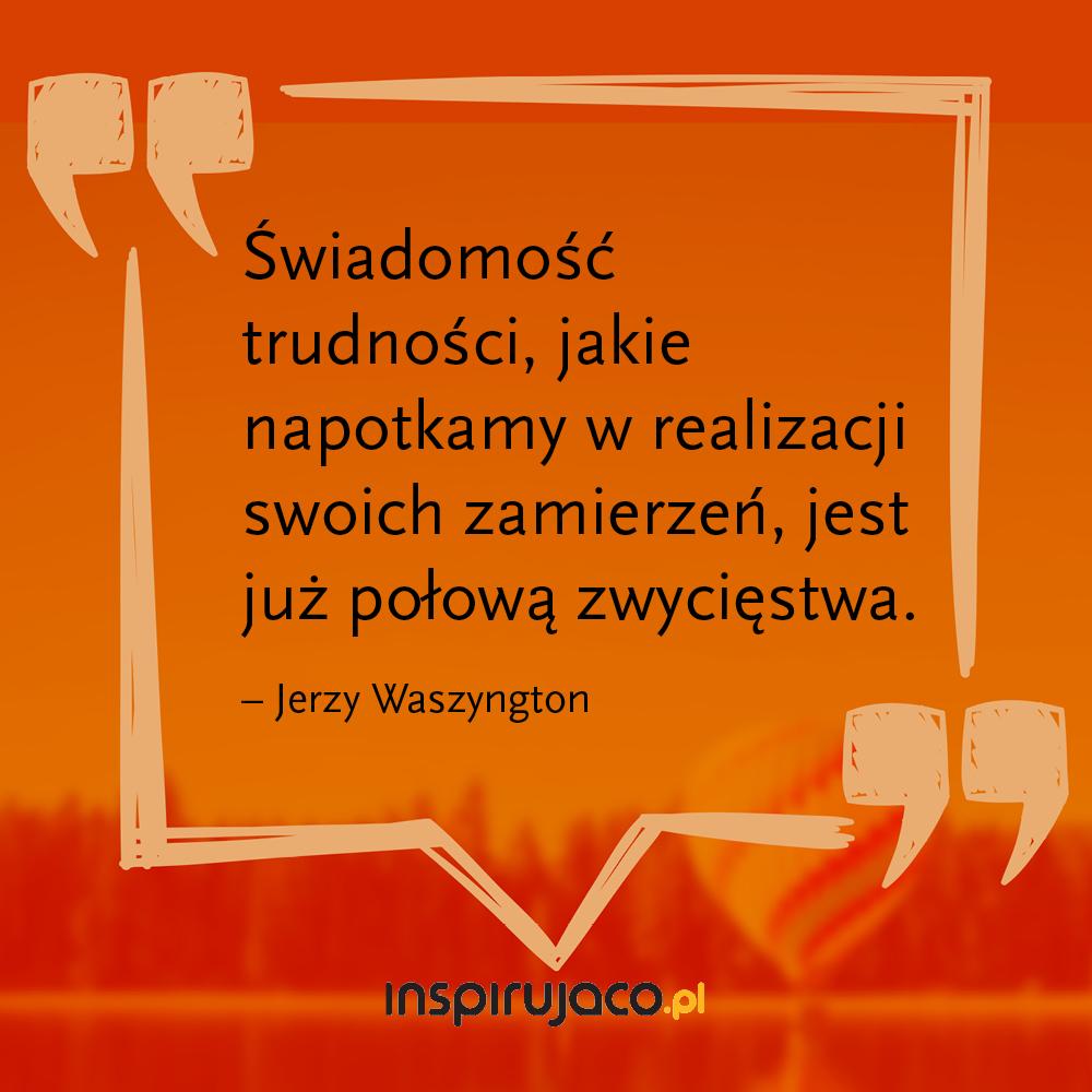 Świadomość trudności, jakie napotkamy w realizacji swoich zamierzeń, jest już połową zwycięstwa.  - Jerzy Waszyngton