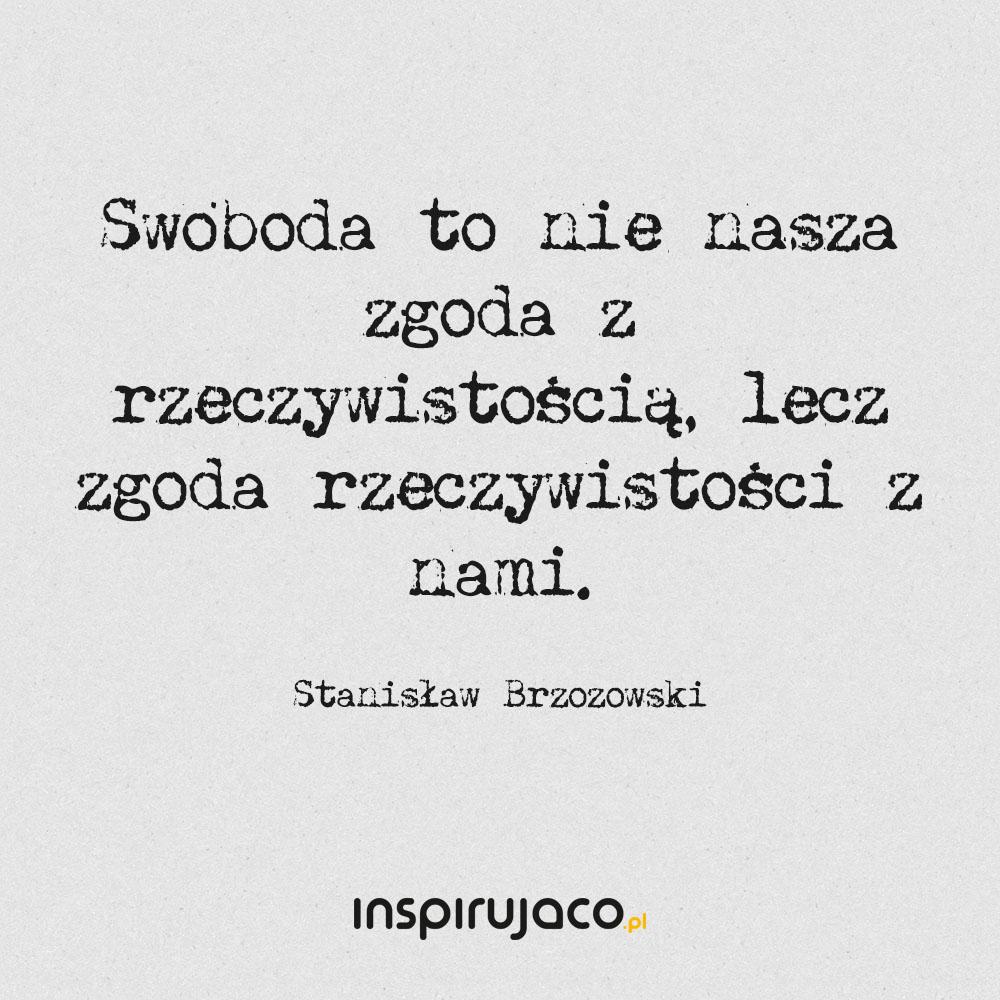 Swoboda to nie nasza zgoda z rzeczywistością, lecz zgoda rzeczywistości z nami. - Stanisław Brzozowski