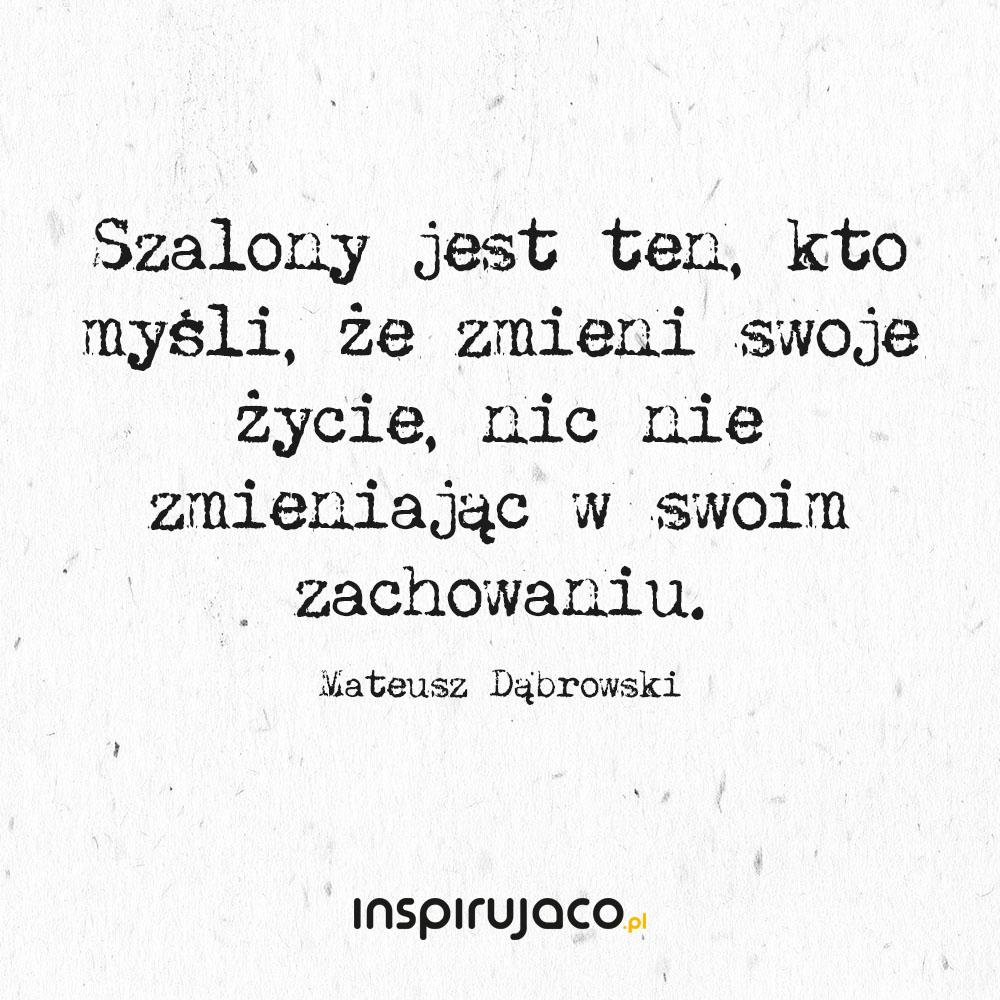 Szalony jest ten, kto myśli, że zmieni swoje życie, nic nie zmieniając w swoim zachowaniu. - Mateusz Dąbrowski