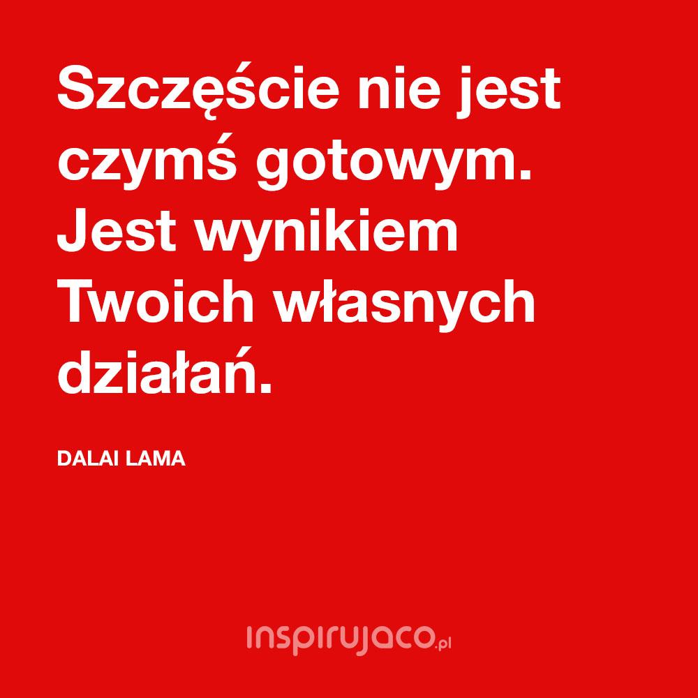 Szczęście nie jest czymś gotowym. Jest wynikiem Twoich własnych działań. - Dalai Lama