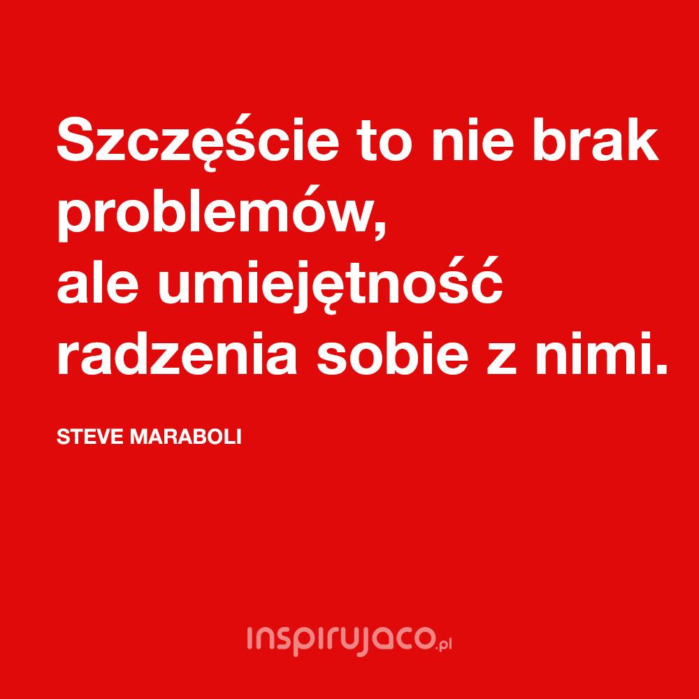 Szczęście to nie brak problemów, ale umiejętność radzenia sobie z nimi. - Steve Maraboli