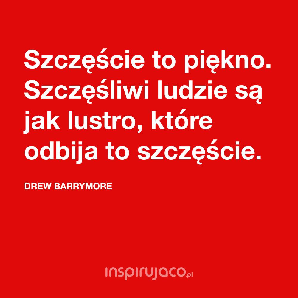 Szczęście to piękno. Szczęśliwi ludzie są jak lustro, które odbija to szczęście. - Drew Barrymore