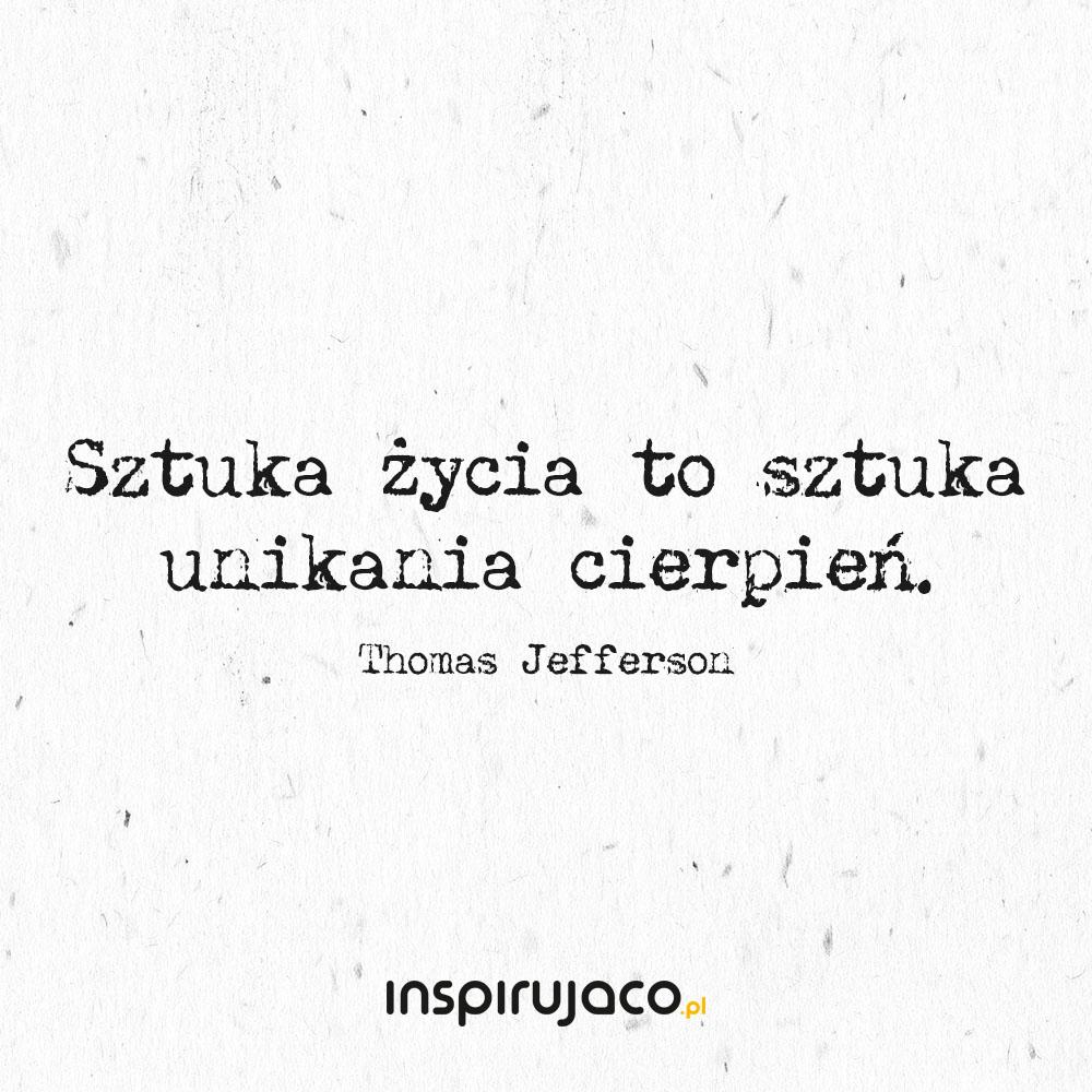 Sztuka życia to sztuka unikania cierpień. - Thomas Jefferson