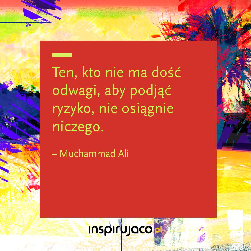 Ten, kto nie ma dość odwagi, aby podjąć ryzyko, nie osiągnie niczego. - Muchammad Ali
