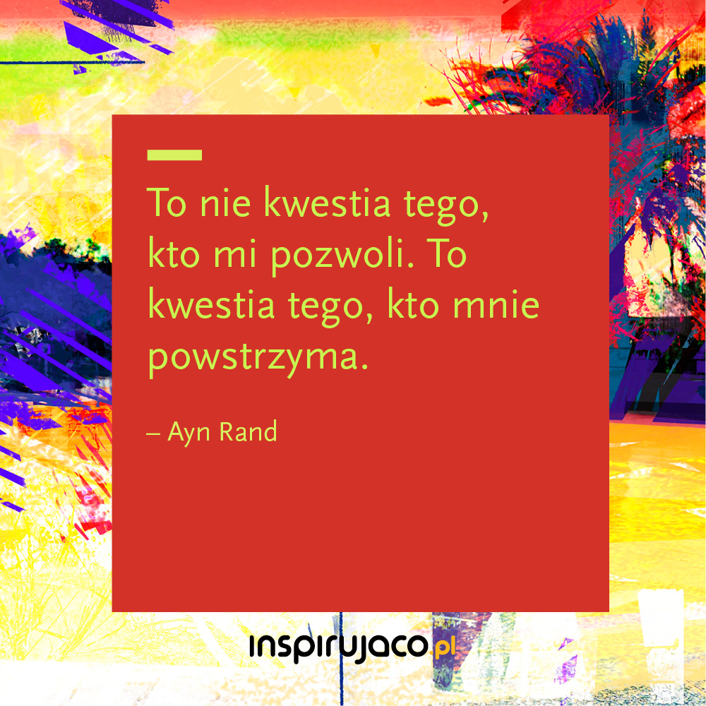 To nie kwestia tego, kto mi pozwoli. To kwestia tego, kto mnie powstrzyma. - Ayn Rand