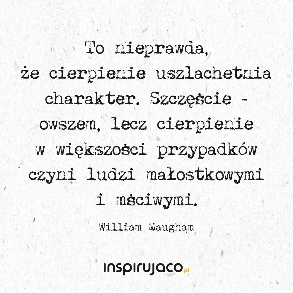 To nieprawda, że cierpienie uszlachetnia charakter. Szczęście - owszem, lecz cierpienie w większości przypadków czyni ludzi małostkowymi i mściwymi. - William Maugham