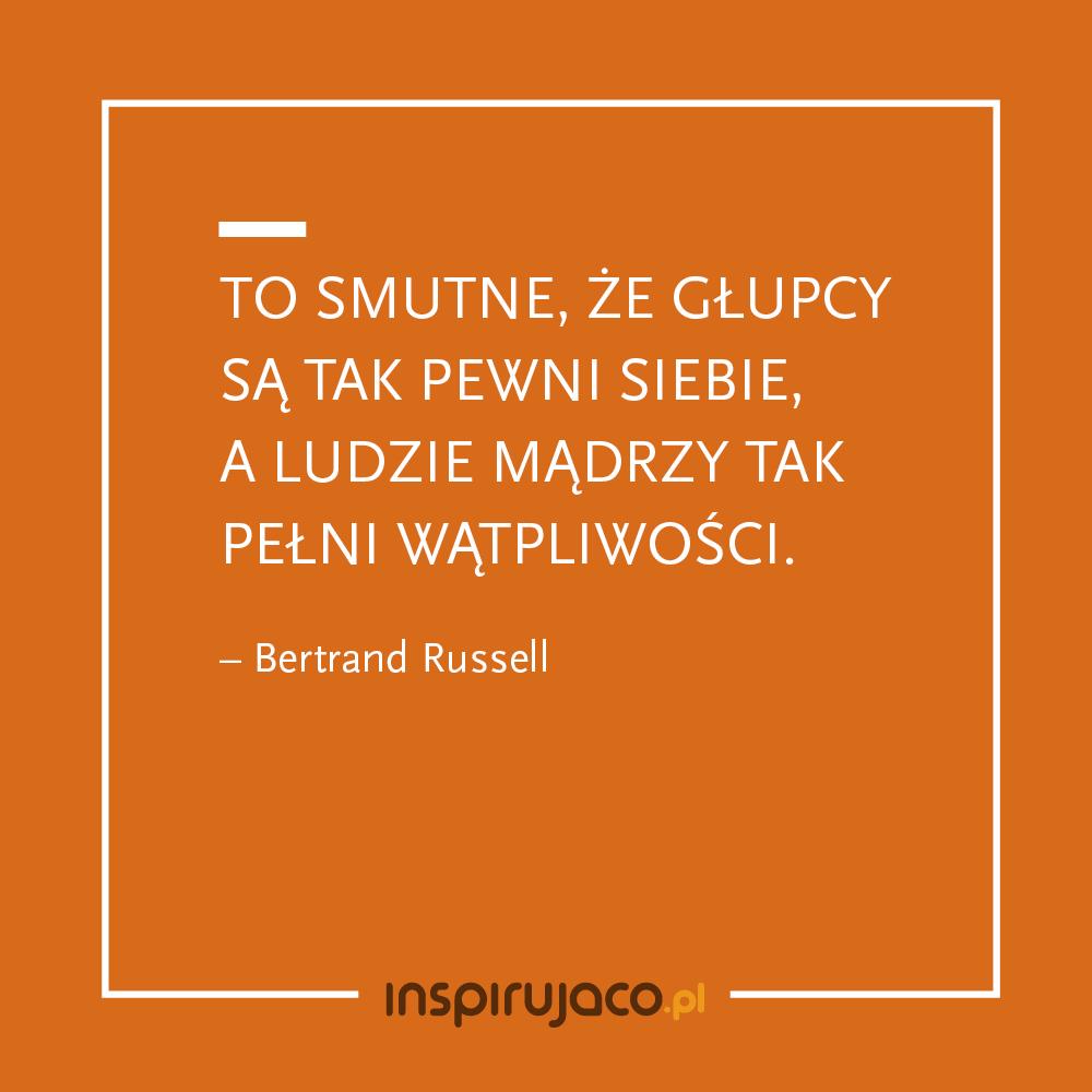 To smutne, że głupcy są tak pewni siebie, a ludzie mądrzy tak pełni wątpliwości. - Bertrand Russell