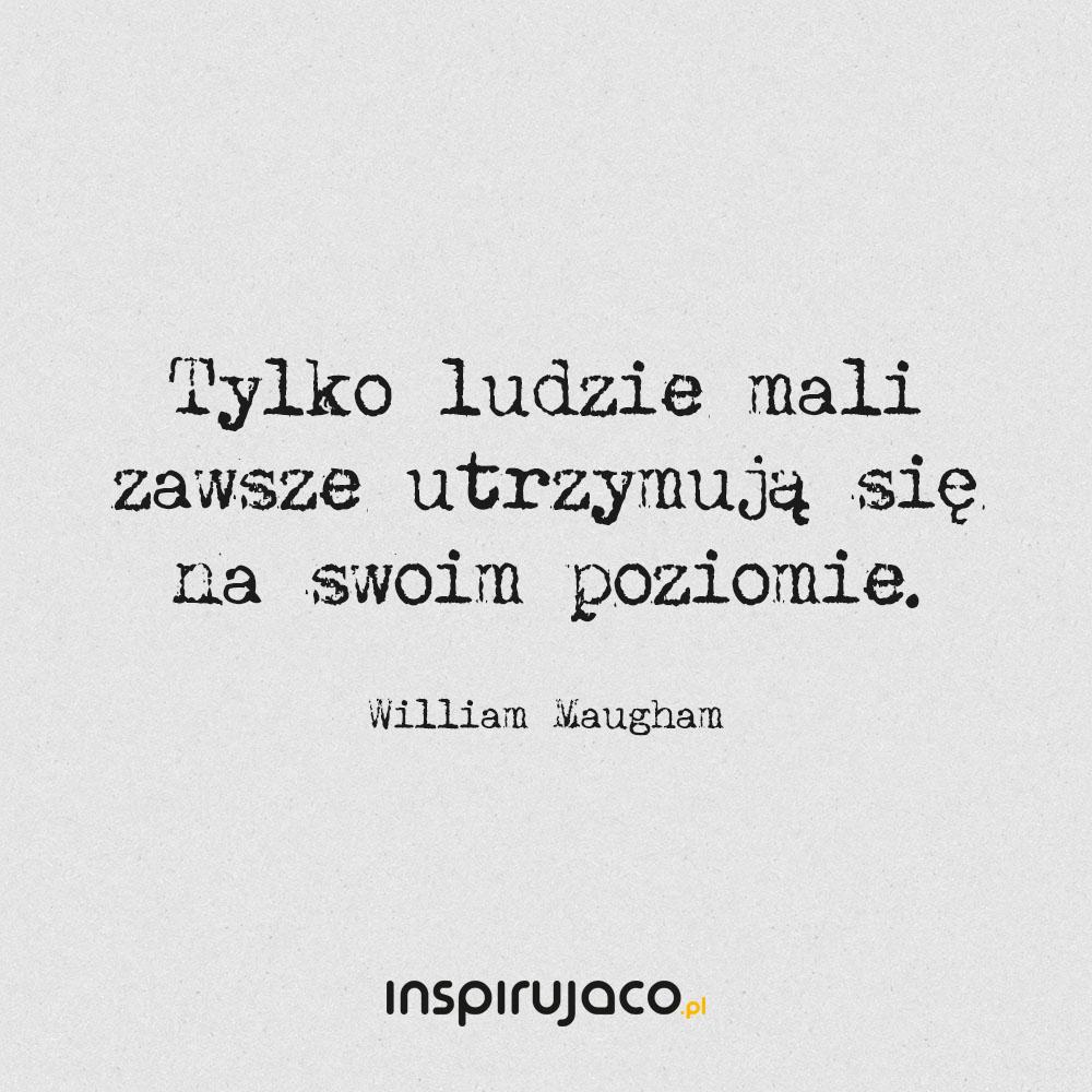 Tylko ludzie mali zawsze utrzymują się na swoim poziomie. - William Maugham