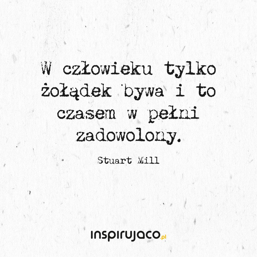 W człowieku tylko żołądek bywa i to czasem w pełni zadowolony. - Stuart Mill