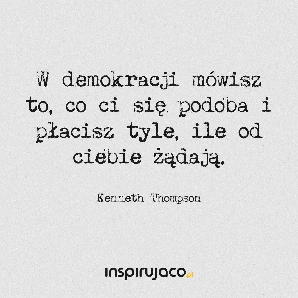 W demokracji mówisz to, co ci się podoba i płacisz tyle, ile od ciebie żądają. - Kenneth Thompson
