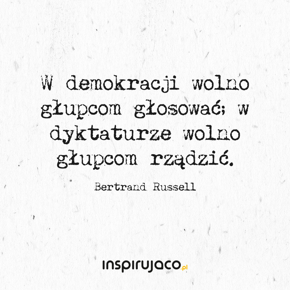 W demokracji wolno głupcom głosować; w dyktaturze wolno głupcom rządzić. - Bertrand Russell