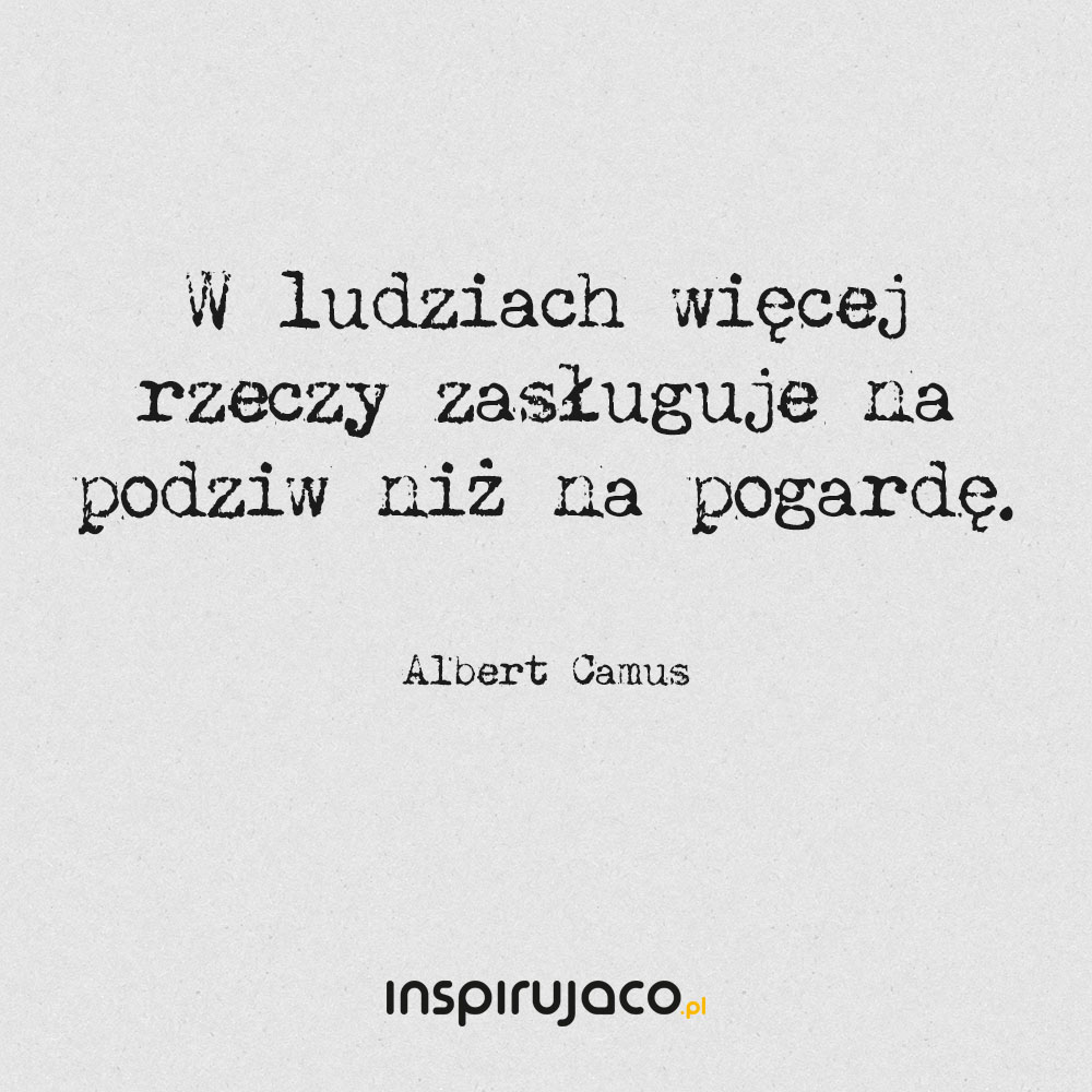 W ludziach więcej rzeczy zasługuje na podziw niż na pogardę. - Albert Camus