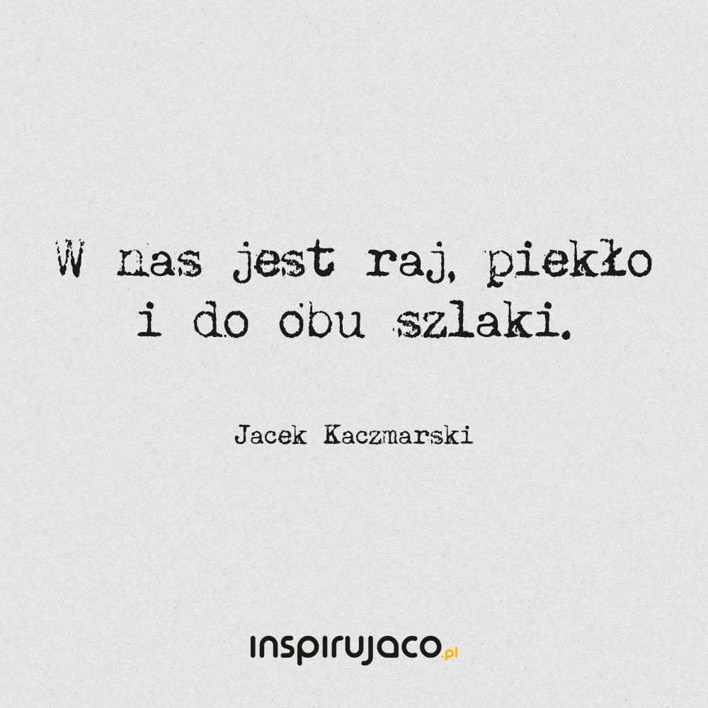 W nas jest raj, piekło i do obu szlaki. - Jacek Kaczmarski
