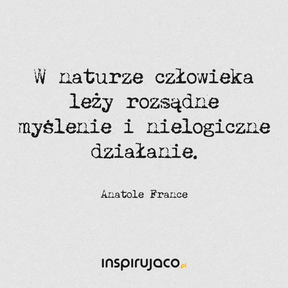 W naturze człowieka leży rozsądne myślenie i nielogiczne działanie. - Anatole France
