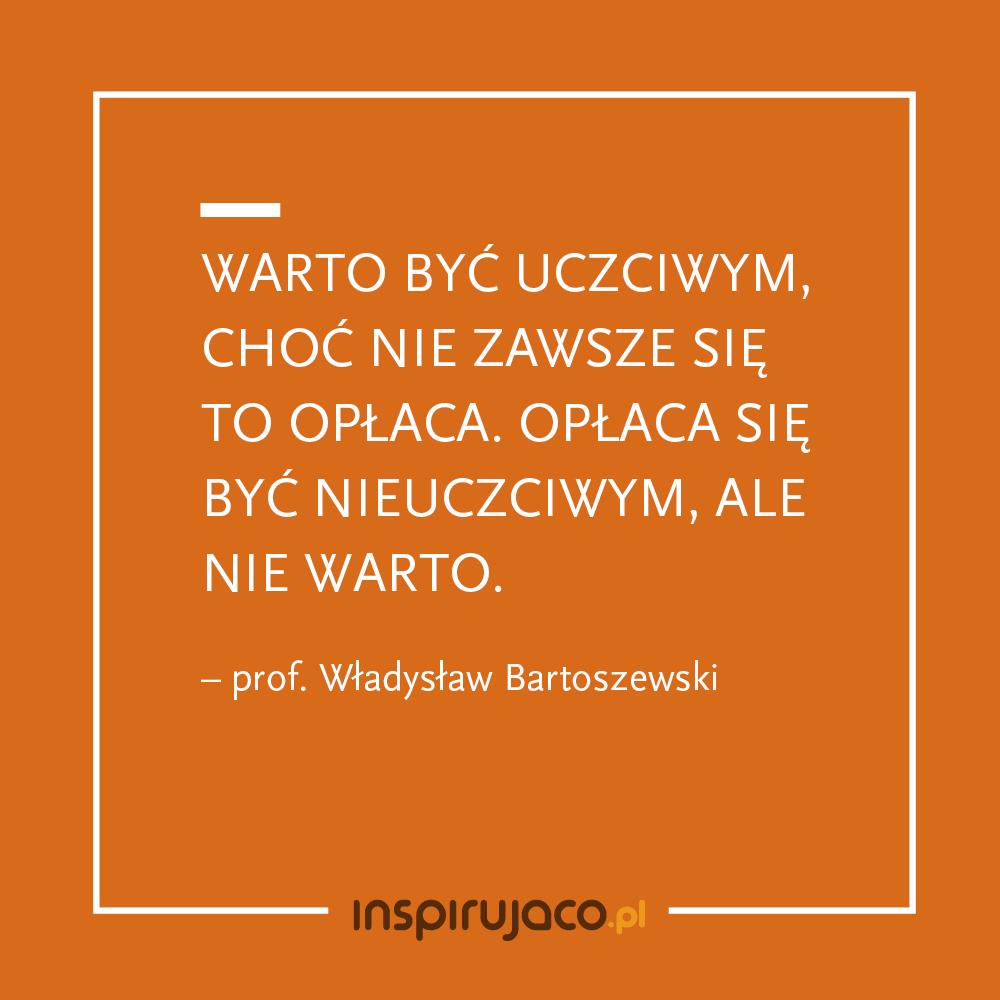 Warto być uczciwym, choć nie zawsze się to opłaca. Opłaca się być nieuczciwym, ale nie warto. - Prof. Władysław Bartoszewski