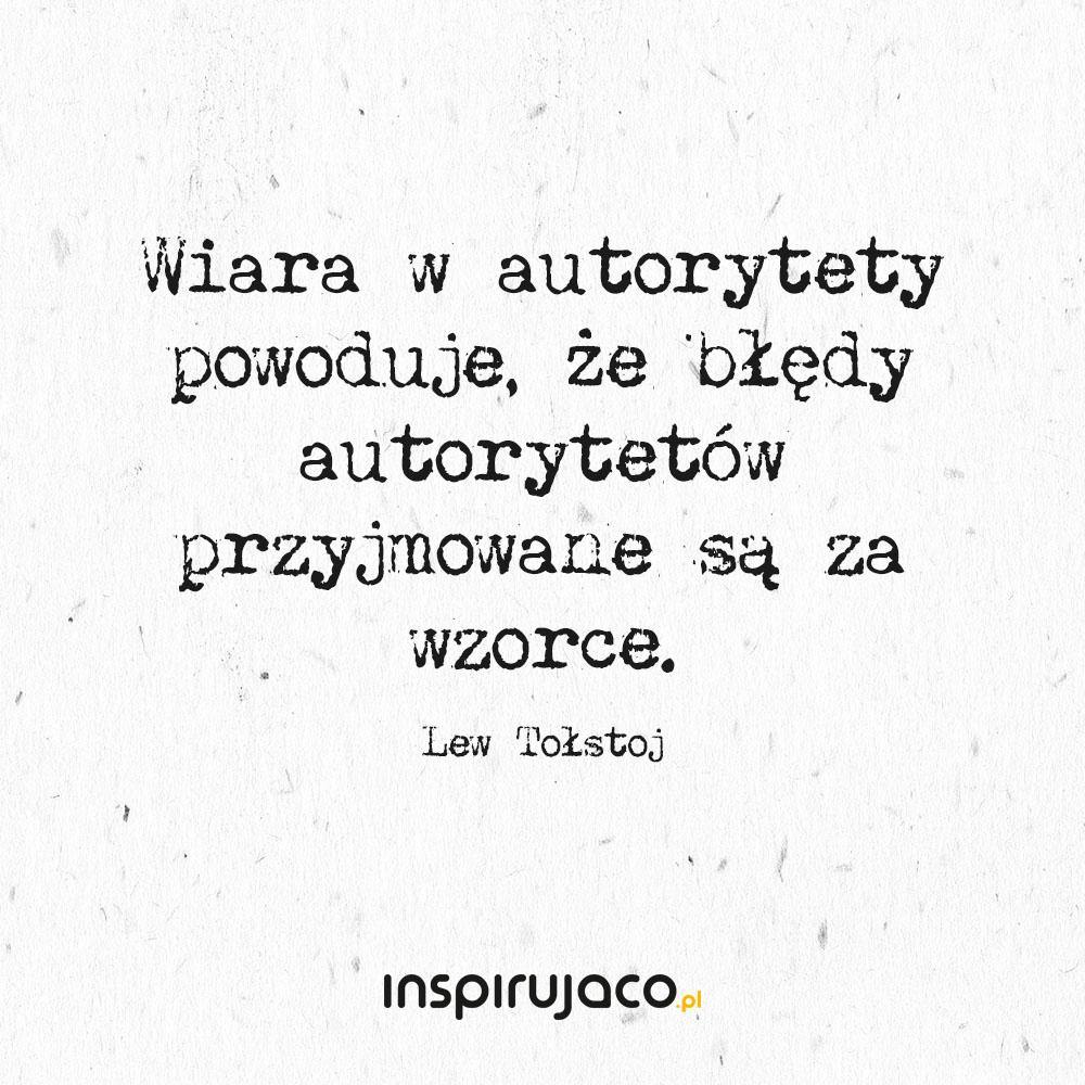 Wiara w autorytety powoduje, że błędy autorytetów przyjmowane są za wzorce. - Lew Tołstoj