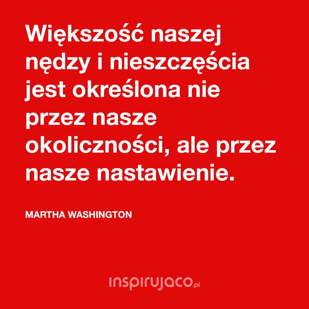 Większość naszej nędzy i nieszczęścia jest określona nie przez nasze okoliczności, ale przez nasze nastawienie. - Martha Washington