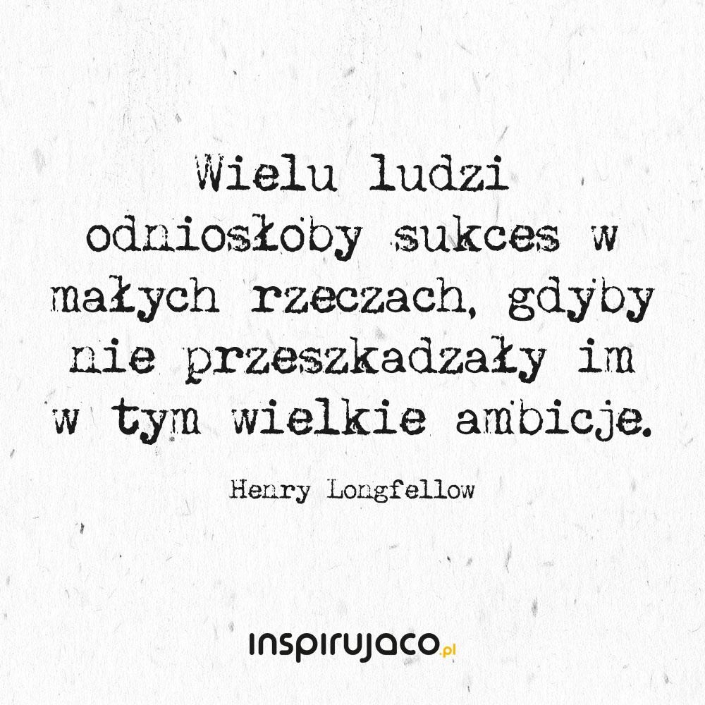 Wielu ludzi odniosłoby sukces w małych rzeczach, gdyby nie przeszkadzały im w tym wielkie ambicje. - Henry Longfellow