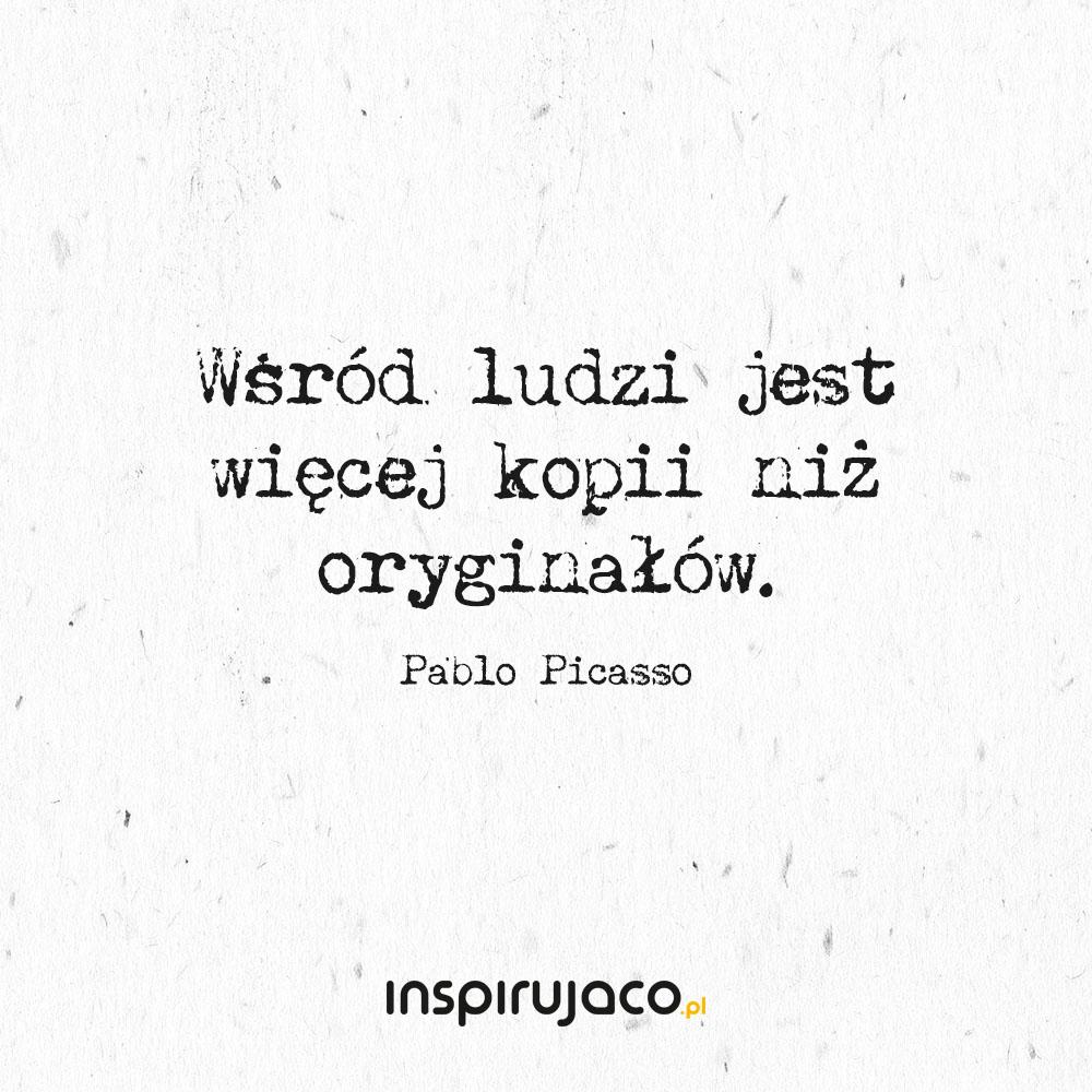 Wśród ludzi jest więcej kopii niż oryginałów. - Pablo Picasso