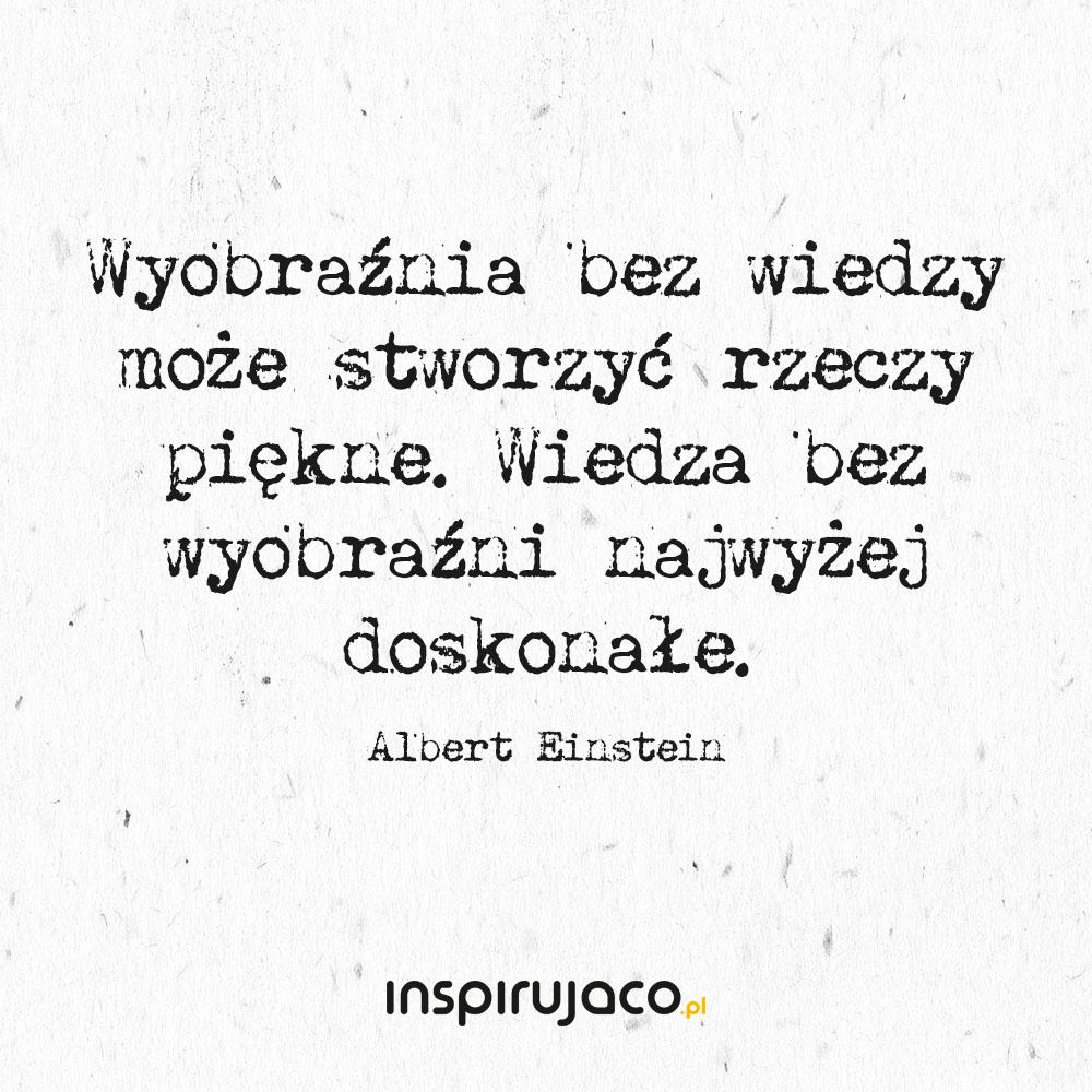 Wyobraźnia bez wiedzy może stworzyć rzeczy piękne. Wiedza bez wyobraźni najwyżej doskonałe. - Albert Einstein