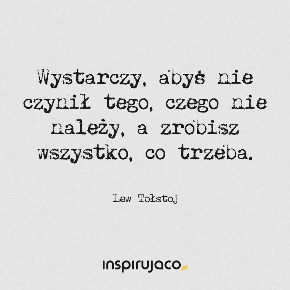 Wystarczy, abyś nie czynił tego, czego nie należy, a zrobisz wszystko, co trzeba. - Lew Tołstoj